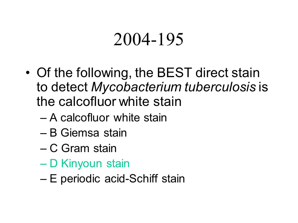2004-195 Of the following, the BEST direct stain to detect Mycobacterium tuberculosis is the calcofluor white stain –A calcofluor white stain –B Giemsa stain –C Gram stain –D Kinyoun stain –E periodic acid-Schiff stain