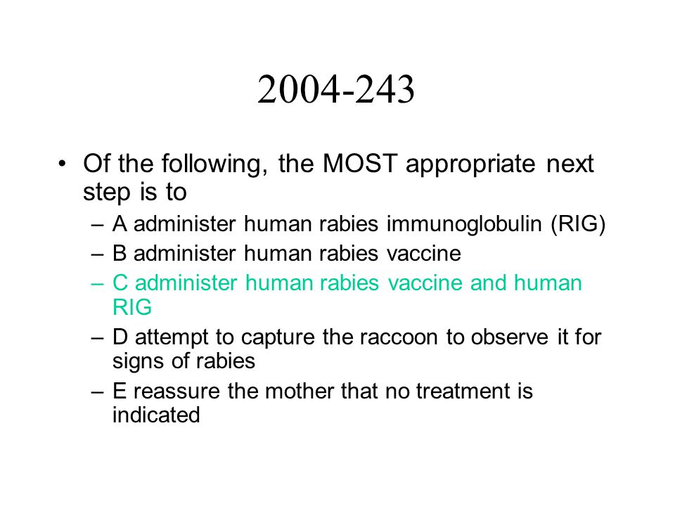 2004-243 Of the following, the MOST appropriate next step is to –A administer human rabies immunoglobulin (RIG) –B administer human rabies vaccine –C administer human rabies vaccine and human RIG –D attempt to capture the raccoon to observe it for signs of rabies –E reassure the mother that no treatment is indicated