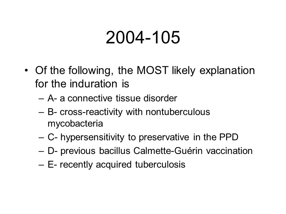 2004-105 Of the following, the MOST likely explanation for the induration is –A- a connective tissue disorder –B- cross-reactivity with nontuberculous mycobacteria –C- hypersensitivity to preservative in the PPD –D- previous bacillus Calmette-Guérin vaccination –E- recently acquired tuberculosis