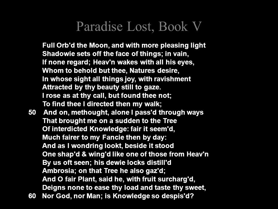 Paradise Lost, Book V Full Orb d the Moon, and with more pleasing light Shadowie sets off the face of things; in vain, If none regard; Heav n wakes with all his eyes, Whom to behold but thee, Natures desire, In whose sight all things joy, with ravishment Attracted by thy beauty still to gaze.