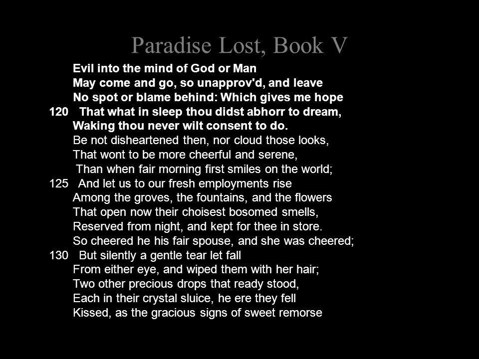 Paradise Lost, Book V Evil into the mind of God or Man May come and go, so unapprov d, and leave No spot or blame behind: Which gives me hope 120 That what in sleep thou didst abhorr to dream, Waking thou never wilt consent to do.