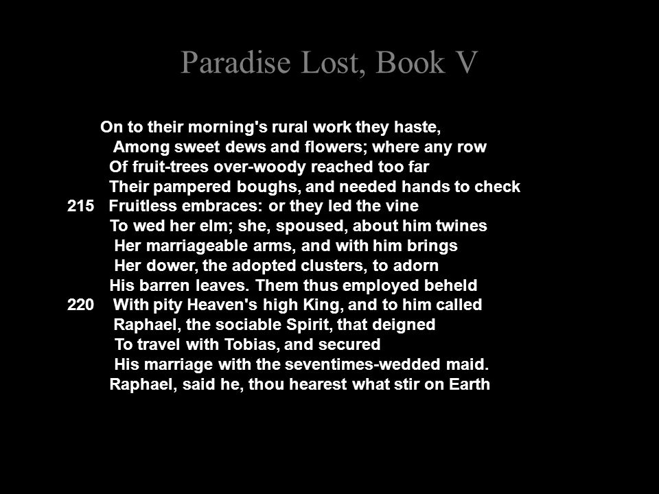 Paradise Lost, Book V On to their morning s rural work they haste, Among sweet dews and flowers; where any row Of fruit-trees over-woody reached too far Their pampered boughs, and needed hands to check 215 Fruitless embraces: or they led the vine To wed her elm; she, spoused, about him twines Her marriageable arms, and with him brings Her dower, the adopted clusters, to adorn His barren leaves.