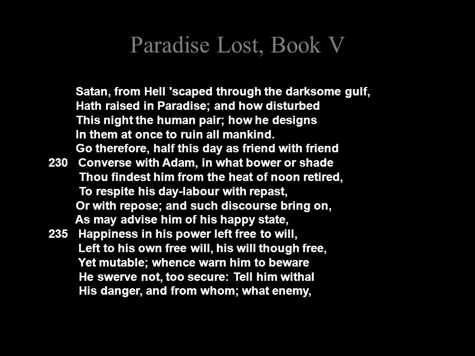 Paradise Lost, Book V Satan, from Hell scaped through the darksome gulf, Hath raised in Paradise; and how disturbed This night the human pair; how he designs In them at once to ruin all mankind.