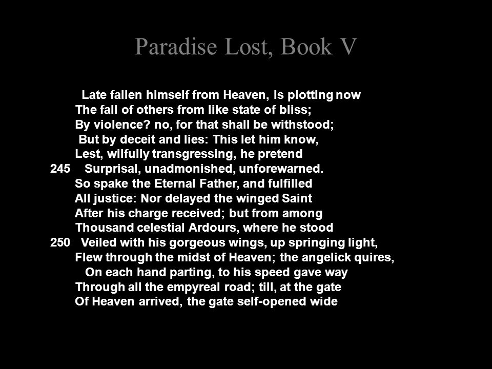 Paradise Lost, Book V Late fallen himself from Heaven, is plotting now The fall of others from like state of bliss; By violence.