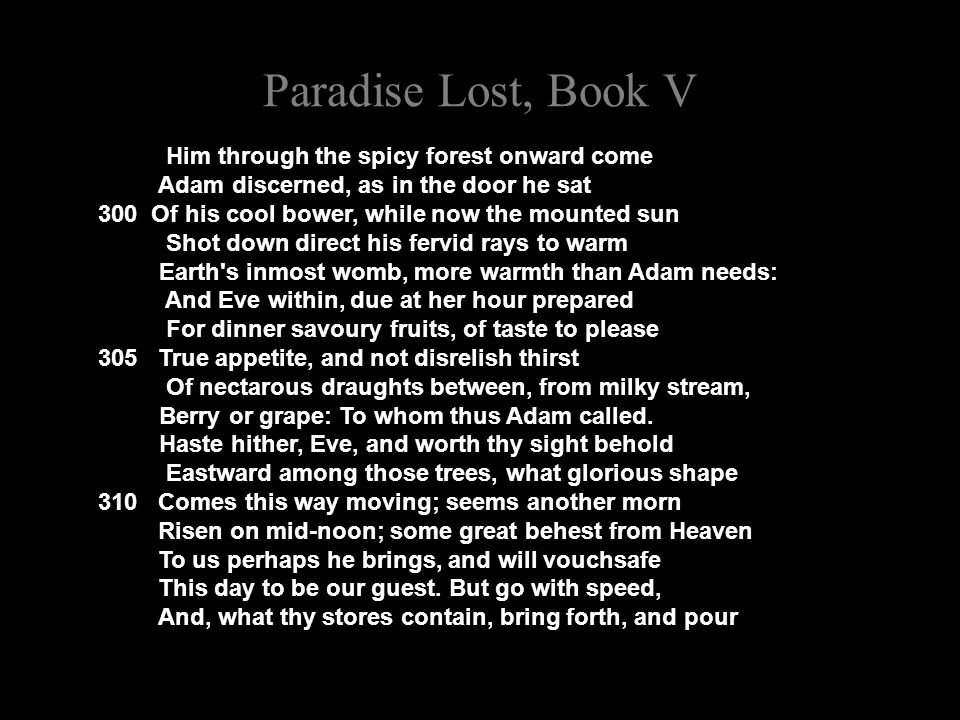 Paradise Lost, Book V Him through the spicy forest onward come Adam discerned, as in the door he sat 300 Of his cool bower, while now the mounted sun Shot down direct his fervid rays to warm Earth s inmost womb, more warmth than Adam needs: And Eve within, due at her hour prepared For dinner savoury fruits, of taste to please 305 True appetite, and not disrelish thirst Of nectarous draughts between, from milky stream, Berry or grape: To whom thus Adam called.