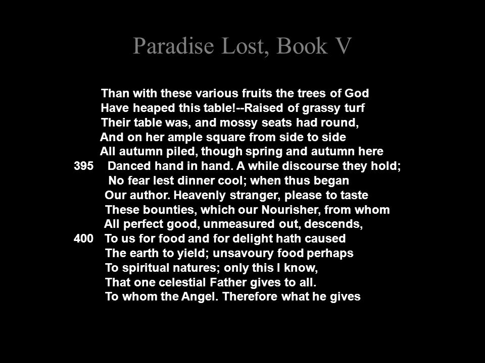 Paradise Lost, Book V Than with these various fruits the trees of God Have heaped this table!--Raised of grassy turf Their table was, and mossy seats had round, And on her ample square from side to side All autumn piled, though spring and autumn here 395 Danced hand in hand.