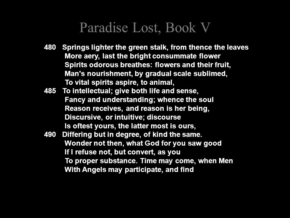 Paradise Lost, Book V 480 Springs lighter the green stalk, from thence the leaves More aery, last the bright consummate flower Spirits odorous breathes: flowers and their fruit, Man s nourishment, by gradual scale sublimed, To vital spirits aspire, to animal, 485 To intellectual; give both life and sense, Fancy and understanding; whence the soul Reason receives, and reason is her being, Discursive, or intuitive; discourse Is oftest yours, the latter most is ours, 490 Differing but in degree, of kind the same.