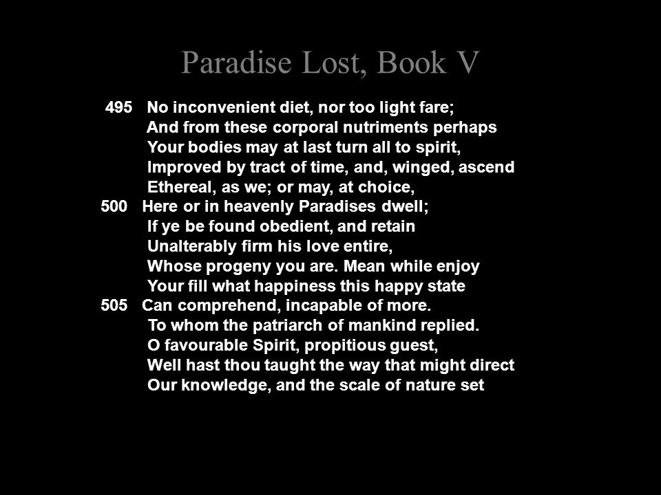 Paradise Lost, Book V 495 No inconvenient diet, nor too light fare; And from these corporal nutriments perhaps Your bodies may at last turn all to spirit, Improved by tract of time, and, winged, ascend Ethereal, as we; or may, at choice, 500 Here or in heavenly Paradises dwell; If ye be found obedient, and retain Unalterably firm his love entire, Whose progeny you are.