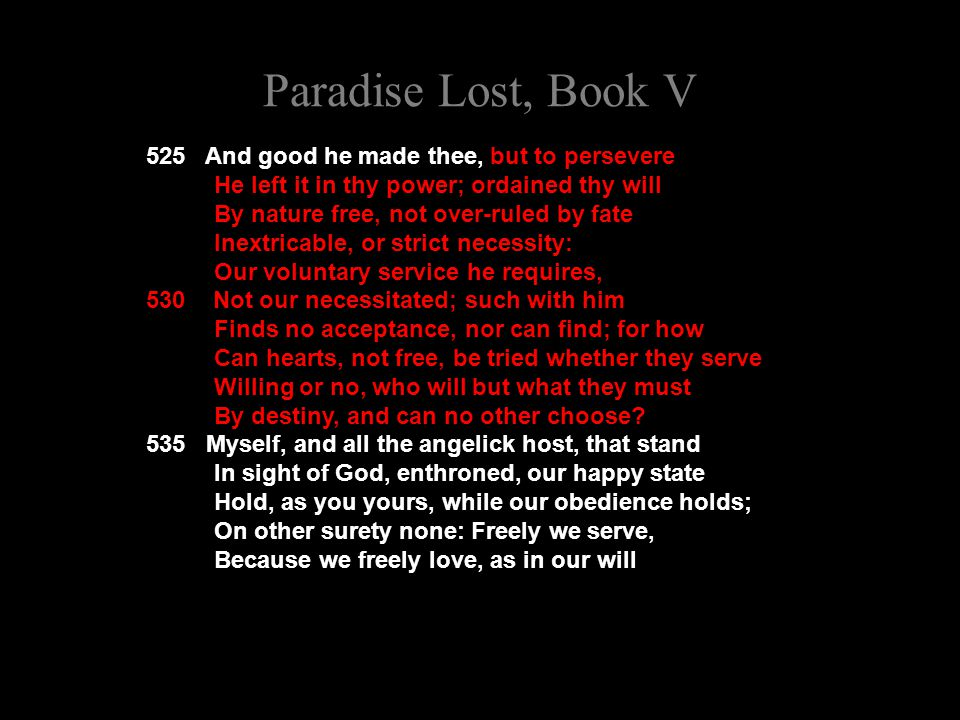 Paradise Lost, Book V 525 And good he made thee, but to persevere He left it in thy power; ordained thy will By nature free, not over-ruled by fate Inextricable, or strict necessity: Our voluntary service he requires, 530 Not our necessitated; such with him Finds no acceptance, nor can find; for how Can hearts, not free, be tried whether they serve Willing or no, who will but what they must By destiny, and can no other choose.