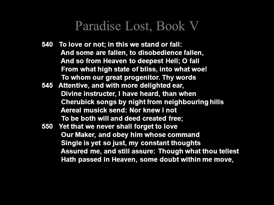 Paradise Lost, Book V 540 To love or not; in this we stand or fall: And some are fallen, to disobedience fallen, And so from Heaven to deepest Hell; O fall From what high state of bliss, into what woe.