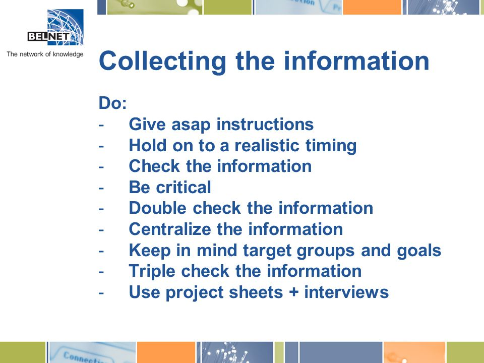 Collecting the information Do: -Give asap instructions -Hold on to a realistic timing -Check the information -Be critical -Double check the information -Centralize the information -Keep in mind target groups and goals -Triple check the information -Use project sheets + interviews