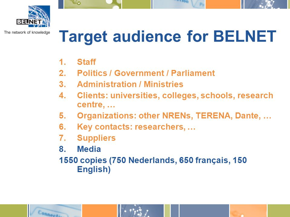 Target audience for BELNET 1.Staff 2.Politics / Government / Parliament 3.Administration / Ministries 4.Clients: universities, colleges, schools, research centre, … 5.Organizations: other NRENs, TERENA, Dante, … 6.Key contacts: researchers, … 7.Suppliers 8.Media 1550 copies (750 Nederlands, 650 français, 150 English)
