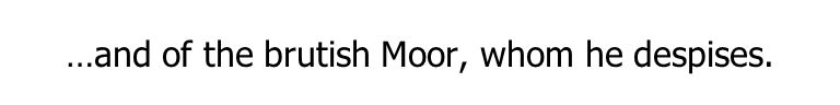 …and of the brutish Moor, whom he despises.