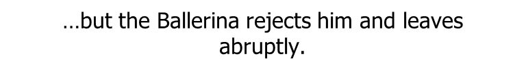 …but the Ballerina rejects him and leaves abruptly.