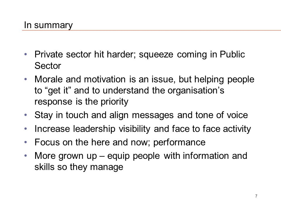 In summary Private sector hit harder; squeeze coming in Public Sector Morale and motivation is an issue, but helping people to get it and to understand the organisation's response is the priority Stay in touch and align messages and tone of voice Increase leadership visibility and face to face activity Focus on the here and now; performance More grown up – equip people with information and skills so they manage 7
