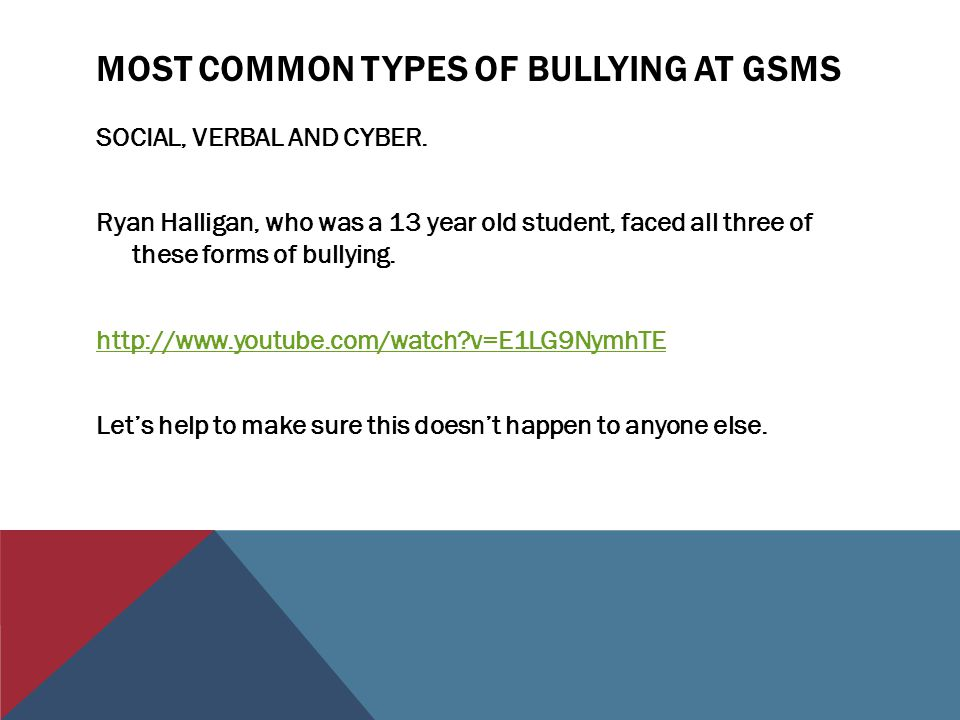 MOST COMMON TYPES OF BULLYING AT GSMS SOCIAL, VERBAL AND CYBER. Ryan Halligan, who was a 13 year old student, faced all three of these forms of bullyi