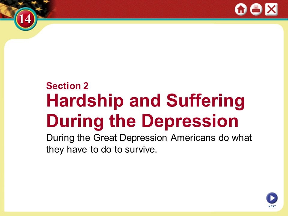 Section 2 Hardship and Suffering During the Depression During the Great Depression Americans do what they have to do to survive. NEXT