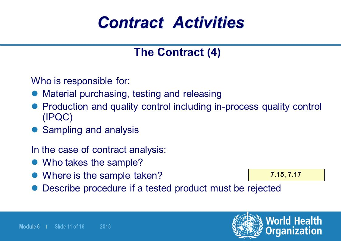 Module 6 | Slide 11 of 16 2013 Contract Activities The Contract (4) Who is responsible for: Material purchasing, testing and releasing Production and quality control including in-process quality control (IPQC) Sampling and analysis In the case of contract analysis: Who takes the sample.