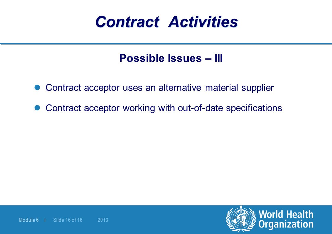 Module 6 | Slide 16 of 16 2013 Contract Activities Possible Issues – III Contract acceptor uses an alternative material supplier Contract acceptor working with out-of-date specifications