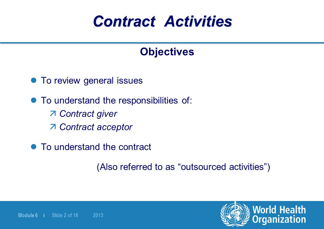 Module 6 | Slide 2 of 16 2013 Contract Activities Objectives To review general issues To understand the responsibilities of: äContract giver äContract acceptor To understand the contract (Also referred to as outsourced activities )