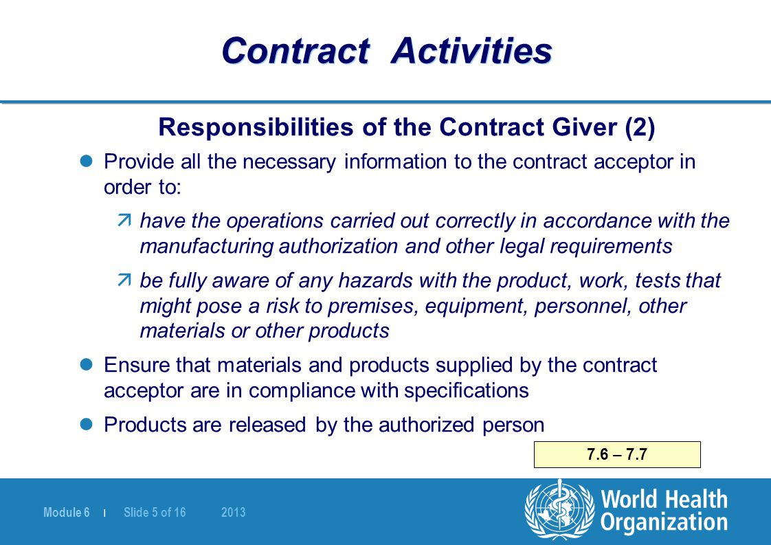 Module 6 | Slide 6 of 16 2013 Contract Activities Responsibilities of the Contract Acceptor (1) Must have a manufacturing authorization Must have: äAdequate premises, equipment, knowledge, experience äCompetent personnel 7.10