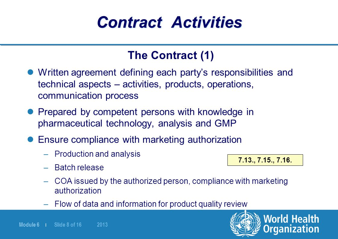Module 6 | Slide 8 of 16 2013 Contract Activities The Contract (1) Written agreement defining each party's responsibilities and technical aspects – activities, products, operations, communication process Prepared by competent persons with knowledge in pharmaceutical technology, analysis and GMP Ensure compliance with marketing authorization –Production and analysis –Batch release –COA issued by the authorized person, compliance with marketing authorization –Flow of data and information for product quality review 7.13., 7.15., 7.16.