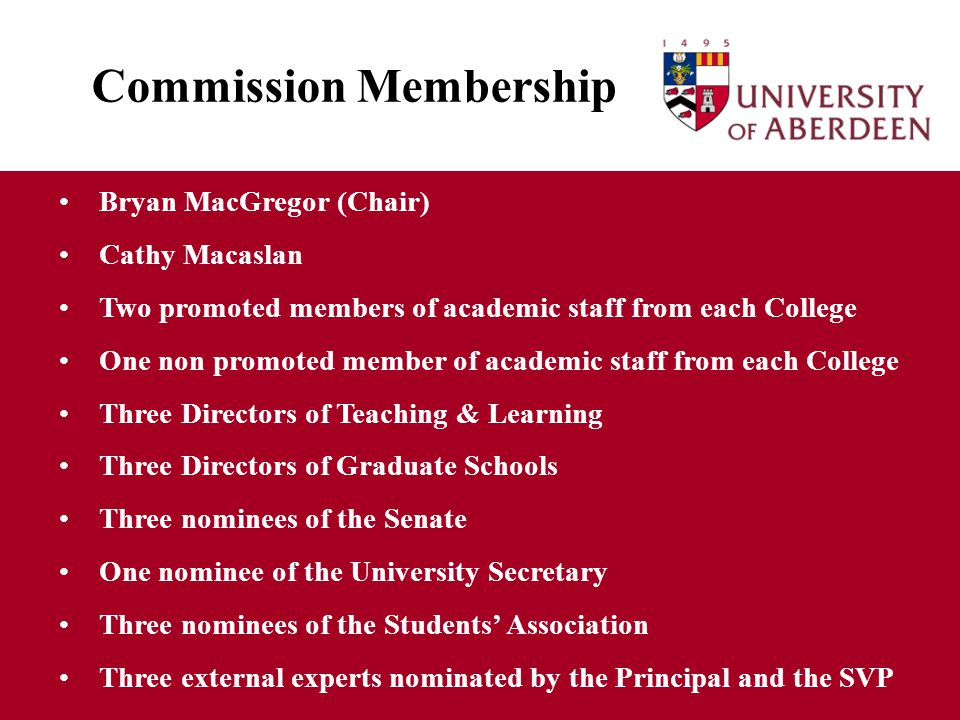 Commission Membership Bryan MacGregor (Chair) Cathy Macaslan Two promoted members of academic staff from each College One non promoted member of academic staff from each College Three Directors of Teaching & Learning Three Directors of Graduate Schools Three nominees of the Senate One nominee of the University Secretary Three nominees of the Students' Association Three external experts nominated by the Principal and the SVP