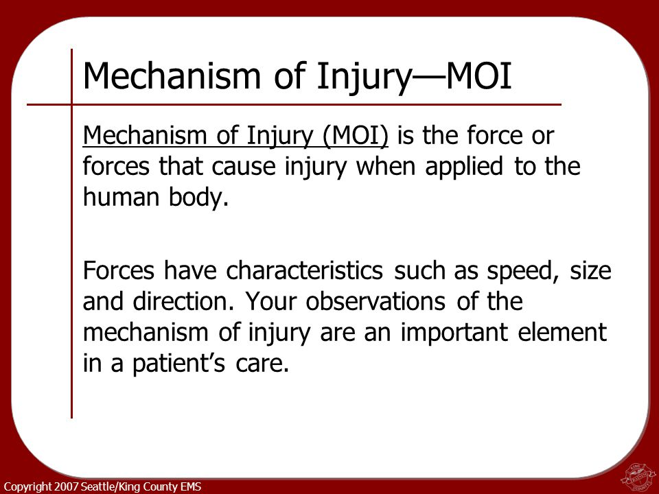 Copyright 2007 Seattle/King County EMS Mechanism of Injury—MOI Mechanism of Injury (MOI) is the force or forces that cause injury when applied to the
