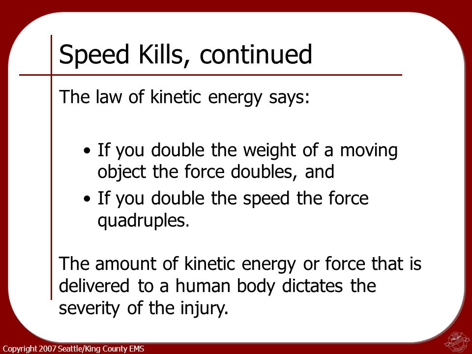 Copyright 2007 Seattle/King County EMS Speed Kills, continued The law of kinetic energy says: If you double the weight of a moving object the force do