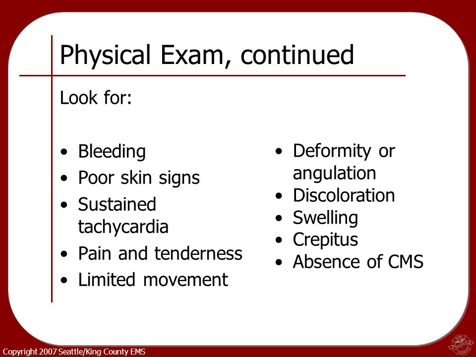 Copyright 2007 Seattle/King County EMS Physical Exam, continued Look for: Bleeding Poor skin signs Sustained tachycardia Pain and tenderness Limited m