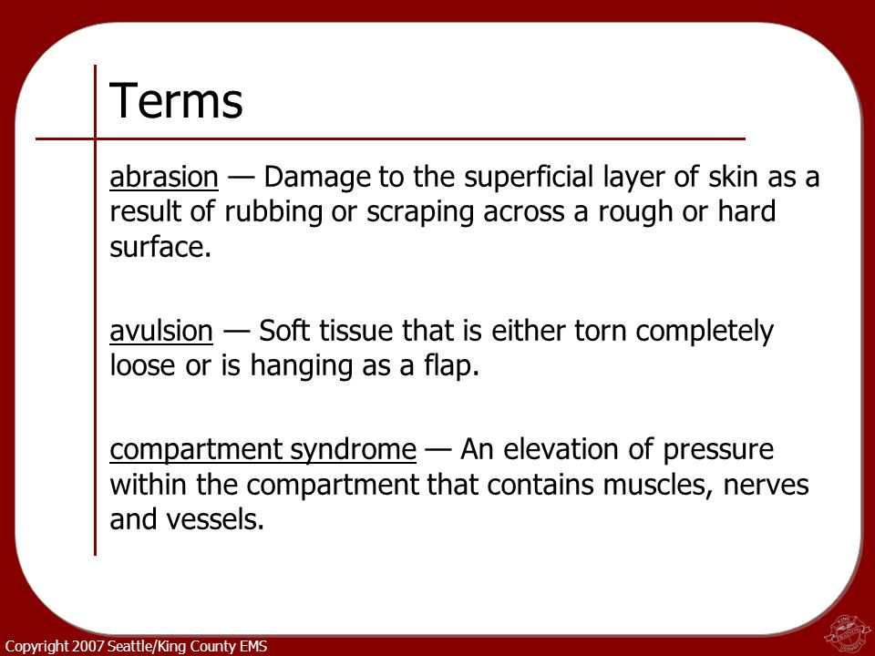 Copyright 2007 Seattle/King County EMS Terms abrasion — Damage to the superficial layer of skin as a result of rubbing or scraping across a rough or h