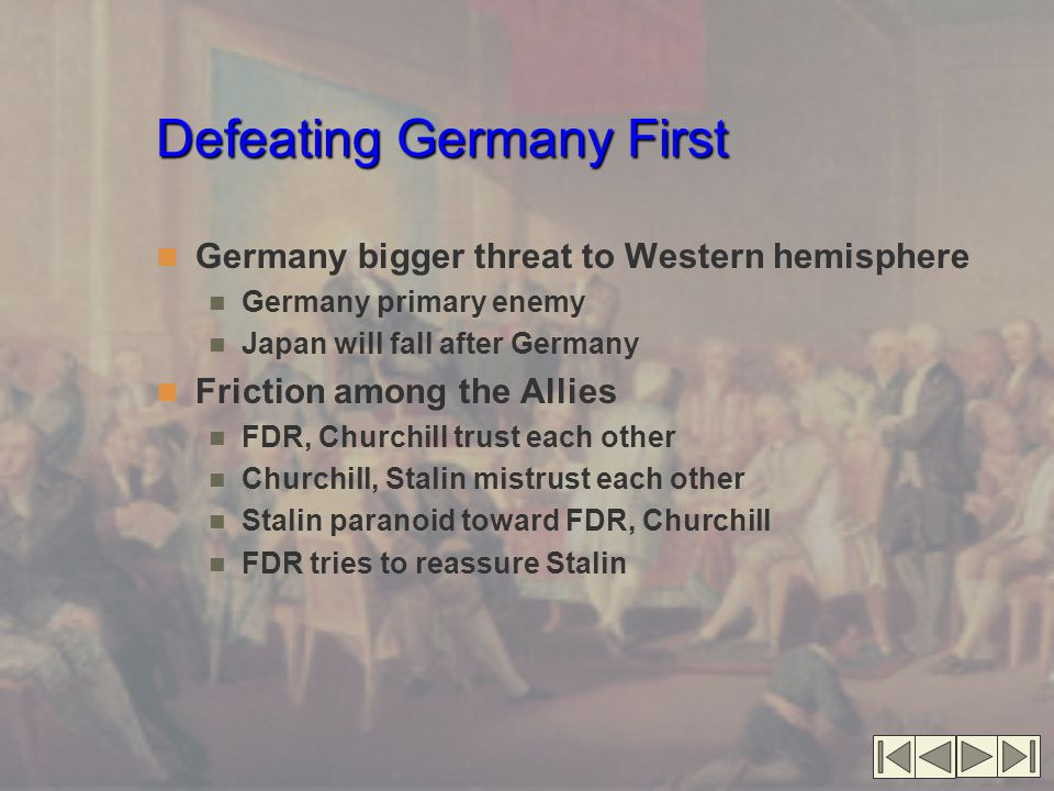 Defeating Germany First Germany bigger threat to Western hemisphere Germany primary enemy Japan will fall after Germany Friction among the Allies FDR, Churchill trust each other Churchill, Stalin mistrust each other Stalin paranoid toward FDR, Churchill FDR tries to reassure Stalin