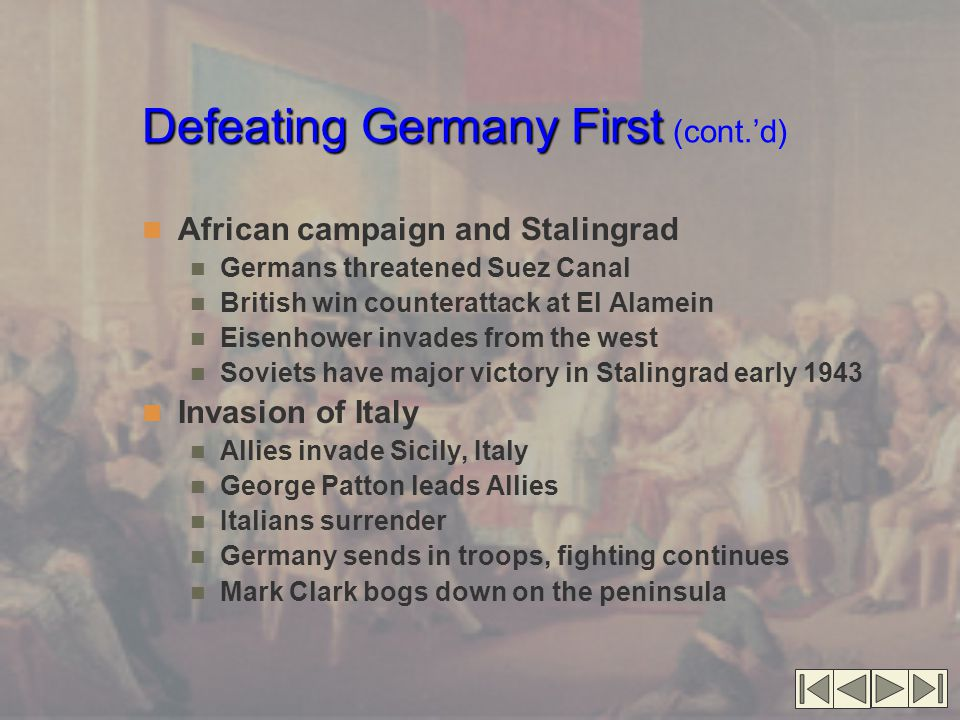 Defeating Germany First Defeating Germany First (cont.'d) African campaign and Stalingrad Germans threatened Suez Canal British win counterattack at El Alamein Eisenhower invades from the west Soviets have major victory in Stalingrad early 1943 Invasion of Italy Allies invade Sicily, Italy George Patton leads Allies Italians surrender Germany sends in troops, fighting continues Mark Clark bogs down on the peninsula