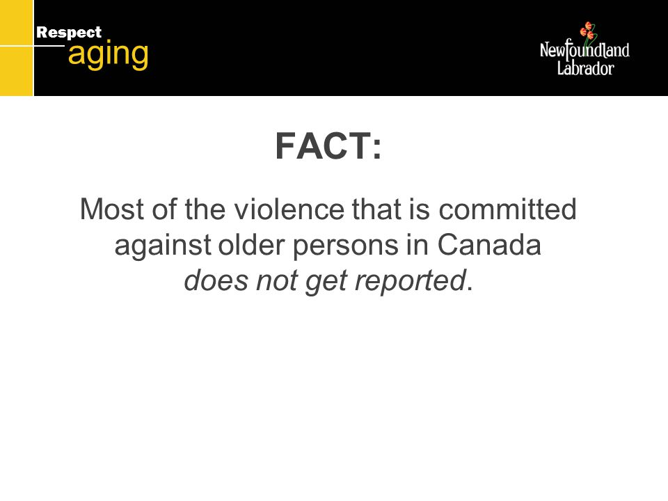 Respect aging FACT: Most of the violence that is committed against older persons in Canada does not get reported.