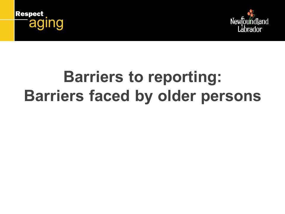 Respect aging Barriers to reporting: Barriers faced by older persons