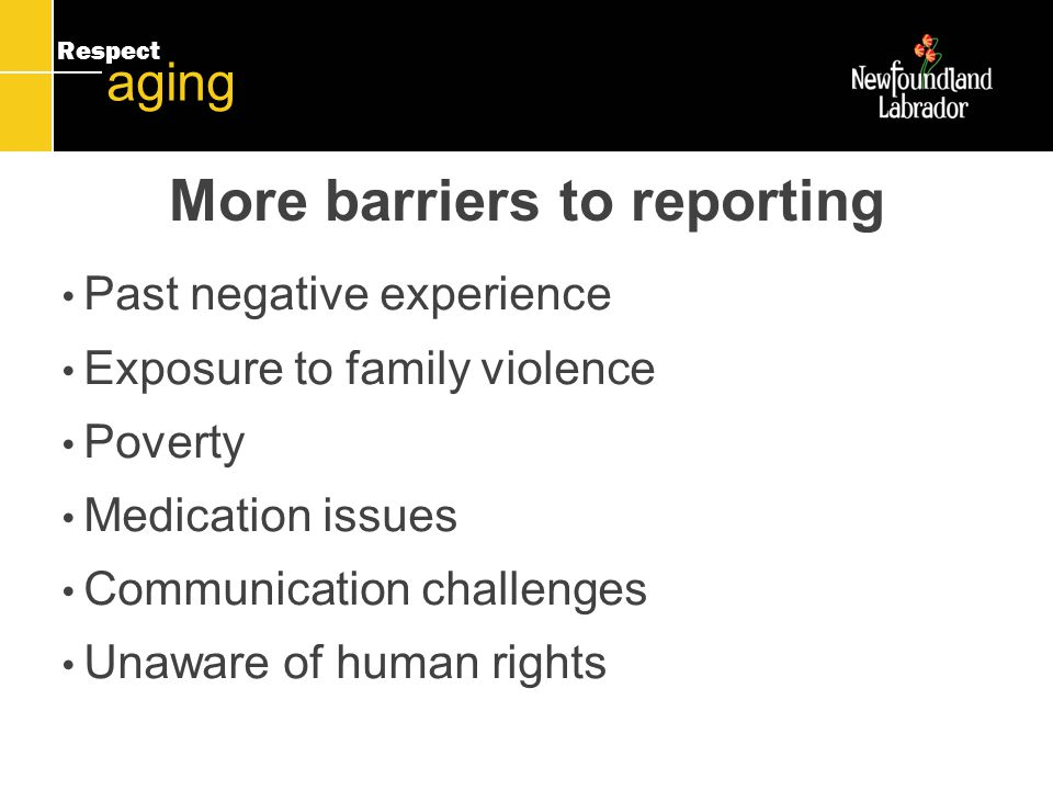 Respect aging Past negative experience Exposure to family violence Poverty Medication issues Communication challenges Unaware of human rights More barriers to reporting