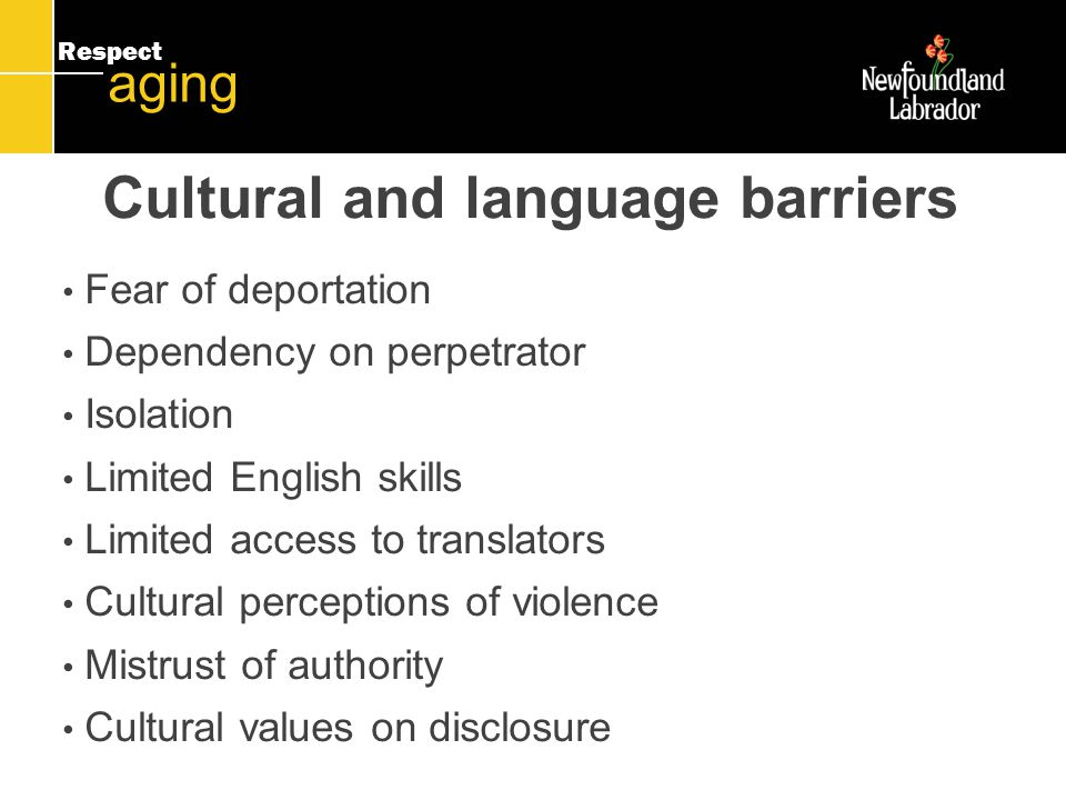 Respect aging Cultural and language barriers Fear of deportation Dependency on perpetrator Isolation Limited English skills Limited access to translators Cultural perceptions of violence Mistrust of authority Cultural values on disclosure