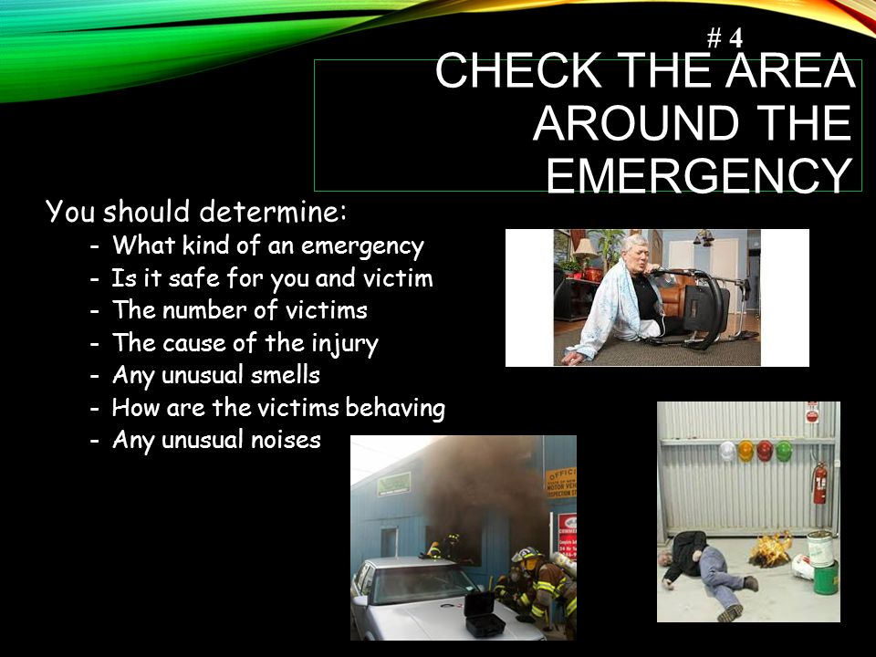 CHECK THE AREA AROUND THE EMERGENCY You should determine: -What kind of an emergency -Is it safe for you and victim -The number of victims -The cause of the injury -Any unusual smells -How are the victims behaving -Any unusual noises # 4