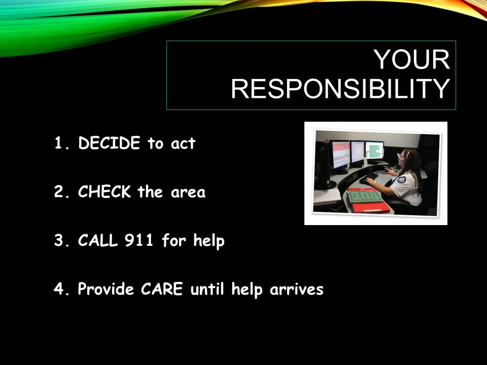 YOUR RESPONSIBILITY 1.DECIDE to act 2.CHECK the area 3.CALL 911 for help 4.Provide CARE until help arrives