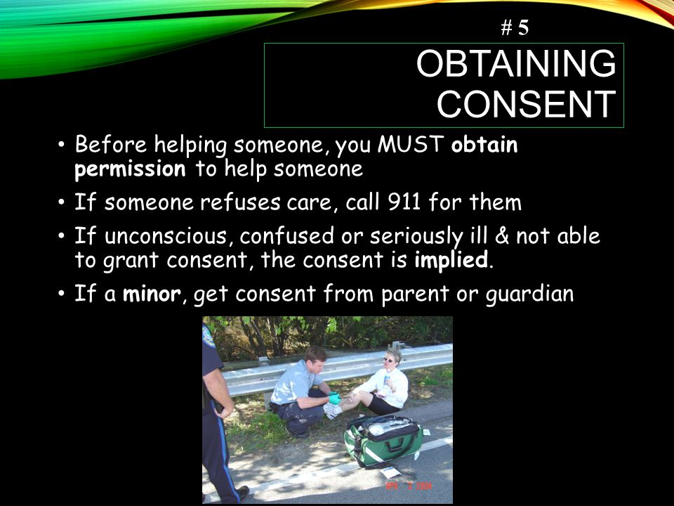 OBTAINING CONSENT Before helping someone, you MUST obtain permission to help someone If someone refuses care, call 911 for them If unconscious, confused or seriously ill & not able to grant consent, the consent is implied.
