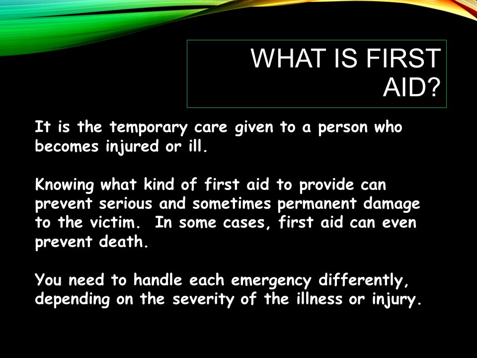 WHAT IS FIRST AID.It is the temporary care given to a person who becomes injured or ill.