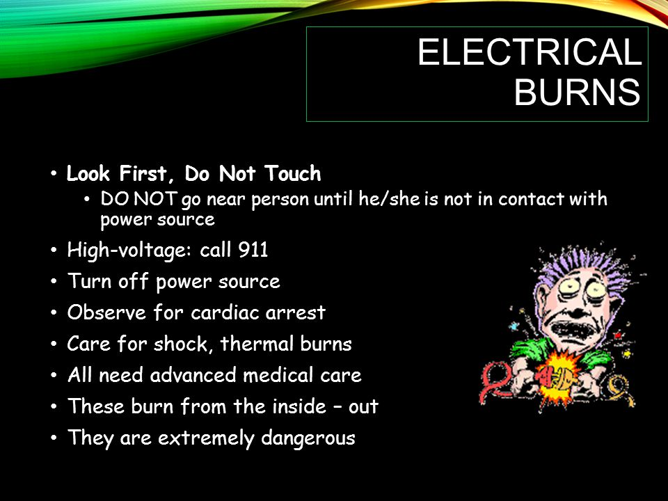 ELECTRICAL BURNS Look First, Do Not Touch DO NOT go near person until he/she is not in contact with power source High-voltage: call 911 Turn off power source Observe for cardiac arrest Care for shock, thermal burns All need advanced medical care These burn from the inside – out They are extremely dangerous
