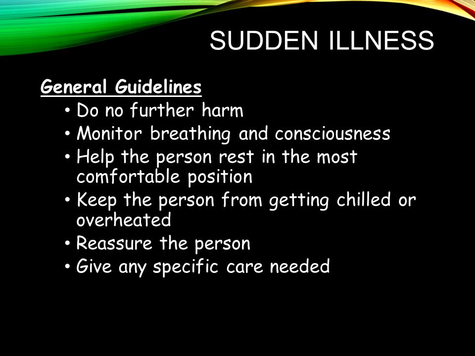 SUDDEN ILLNESS General Guidelines Do no further harm Monitor breathing and consciousness Help the person rest in the most comfortable position Keep the person from getting chilled or overheated Reassure the person Give any specific care needed