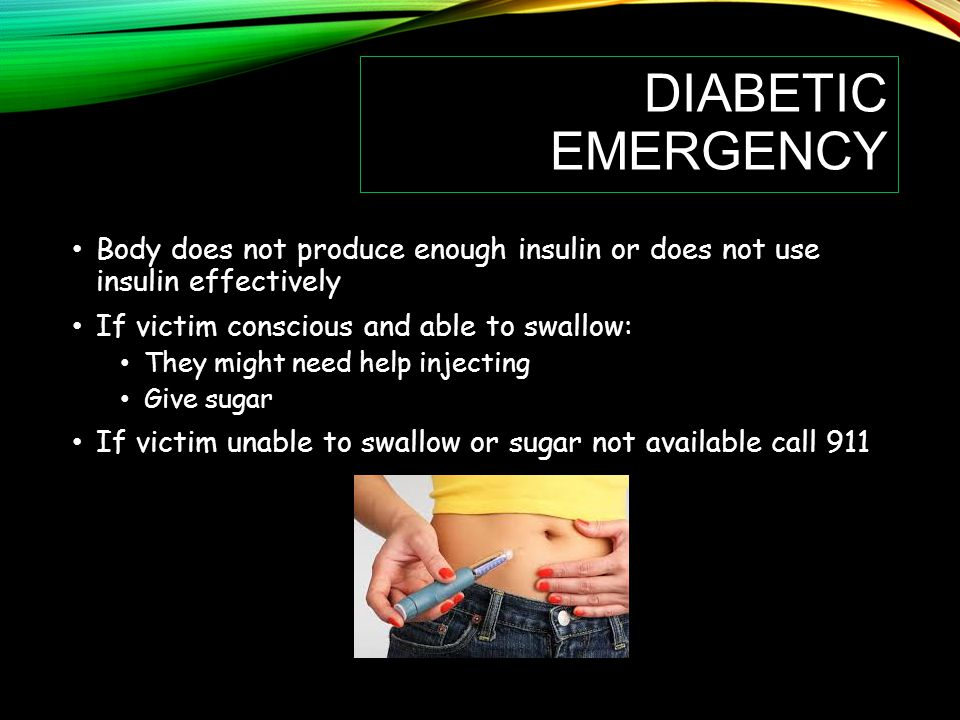 DIABETIC EMERGENCY Body does not produce enough insulin or does not use insulin effectively If victim conscious and able to swallow: They might need help injecting Give sugar If victim unable to swallow or sugar not available call 911