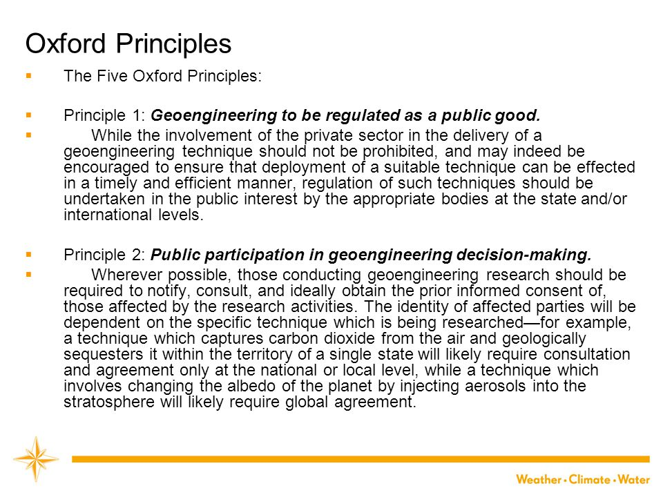 WMO Oxford Principles  The Five Oxford Principles:  Principle 1: Geoengineering to be regulated as a public good.  While the involvement of the pri