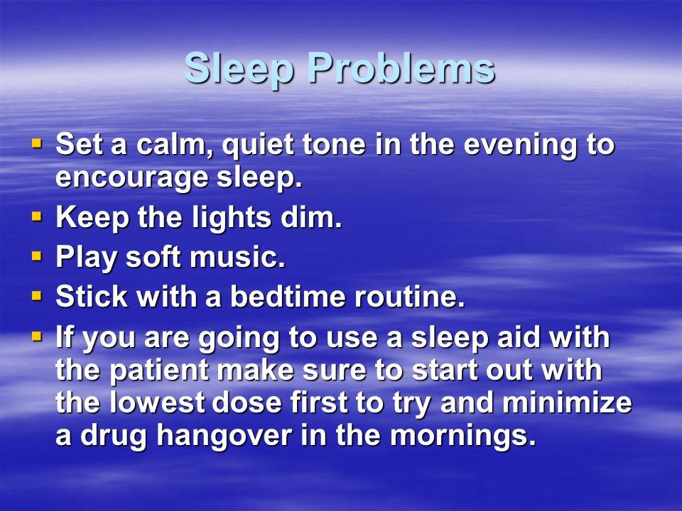 Sleep Problems  Set a calm, quiet tone in the evening to encourage sleep.