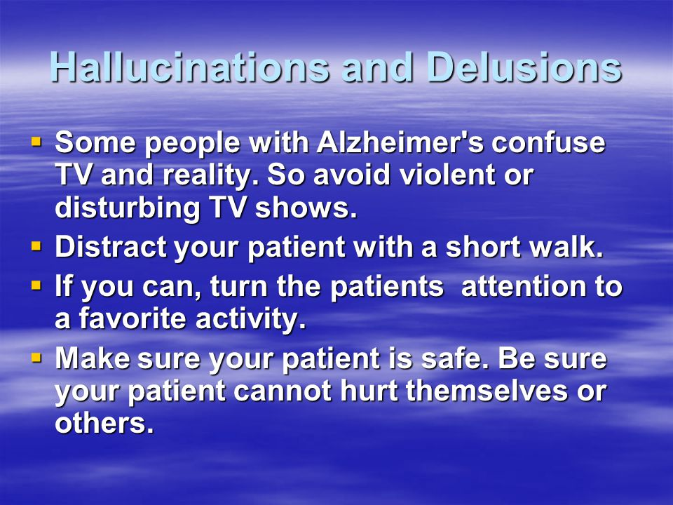 Hallucinations and Delusions  Some people with Alzheimer's confuse TV and reality. So avoid violent or disturbing TV shows.  Distract your patient w