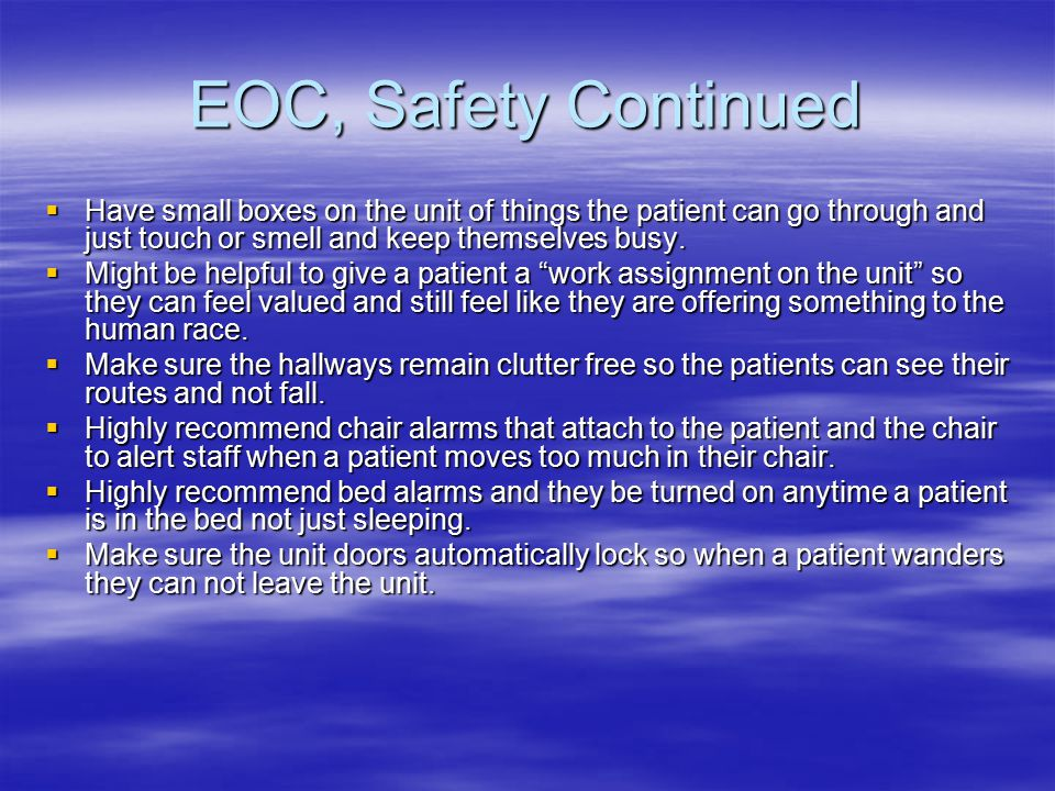 EOC, Safety Continued  Have small boxes on the unit of things the patient can go through and just touch or smell and keep themselves busy.