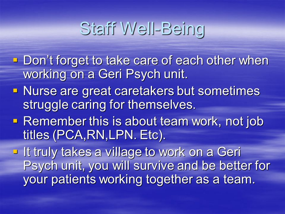 Staff Well-Being  Don't forget to take care of each other when working on a Geri Psych unit.