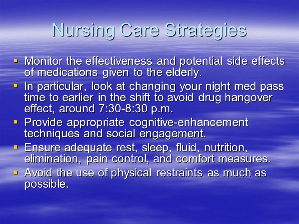 Nursing Care Strategies  Monitor the effectiveness and potential side effects of medications given to the elderly.